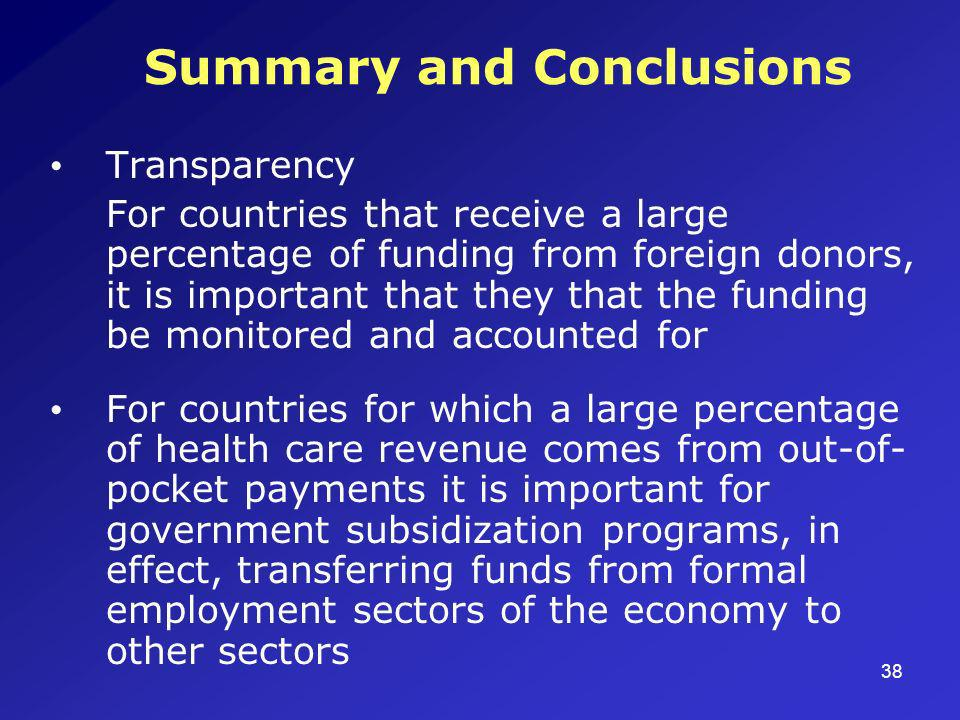 38 Summary and Conclusions Transparency For countries that receive a large percentage of funding from foreign donors, it is important that they that the funding be monitored and accounted for For countries for which a large percentage of health care revenue comes from out-of- pocket payments it is important for government subsidization programs, in effect, transferring funds from formal employment sectors of the economy to other sectors