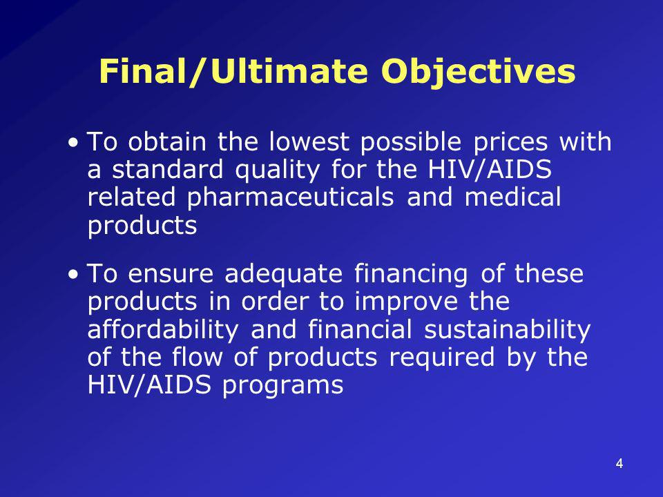 4 Final/Ultimate Objectives To obtain the lowest possible prices with a standard quality for the HIV/AIDS related pharmaceuticals and medical products