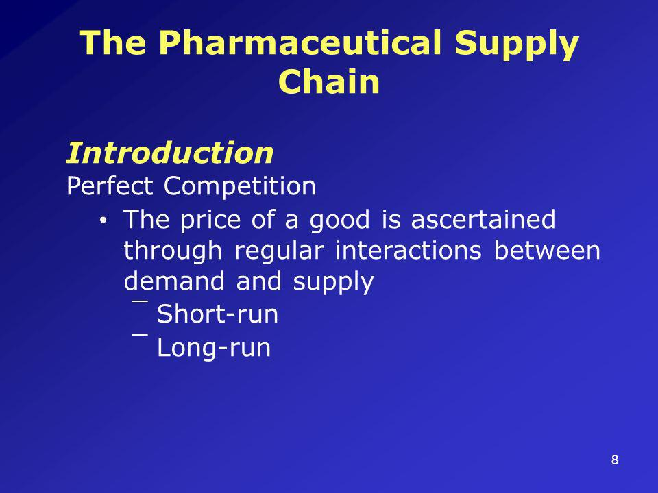 8 The Pharmaceutical Supply Chain Introduction Perfect Competition The price of a good is ascertained through regular interactions between demand and supply ¯Short-run ¯Long-run