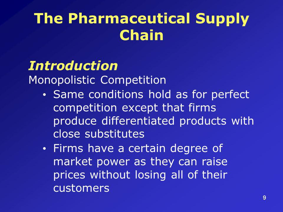 9 The Pharmaceutical Supply Chain Introduction Monopolistic Competition Same conditions hold as for perfect competition except that firms produce differentiated products with close substitutes Firms have a certain degree of market power as they can raise prices without losing all of their customers