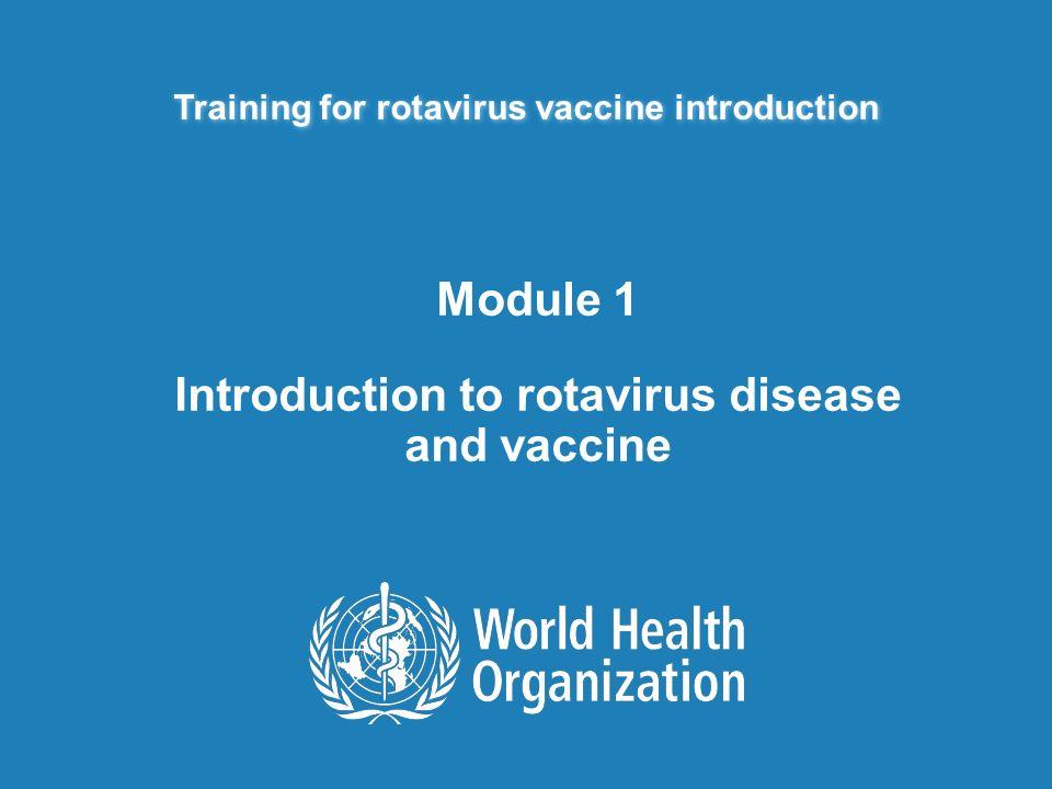 Training for rotavirus vaccine introduction Module 1 Introduction to rotavirus disease and vaccine