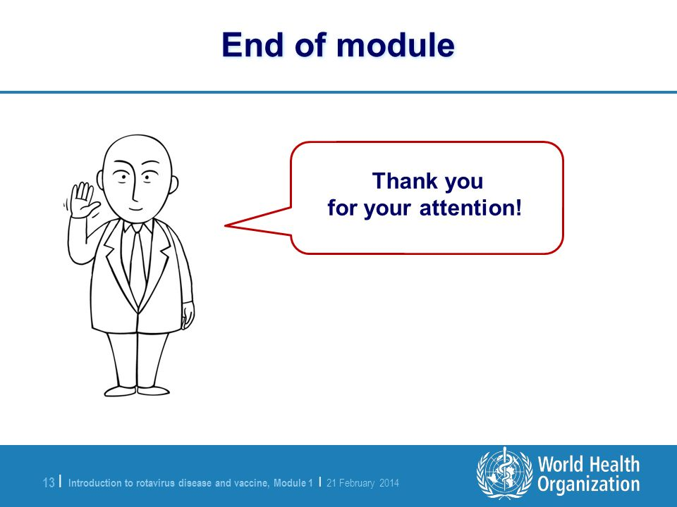 Introduction to rotavirus disease and vaccine, Module 1 | 21 February 2014 13 | End of module Thank you for your attention!