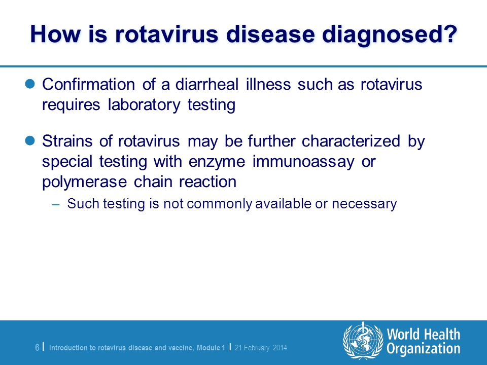 Introduction to rotavirus disease and vaccine, Module 1 | 21 February 2014 6 |6 | Confirmation of a diarrheal illness such as rotavirus requires labor