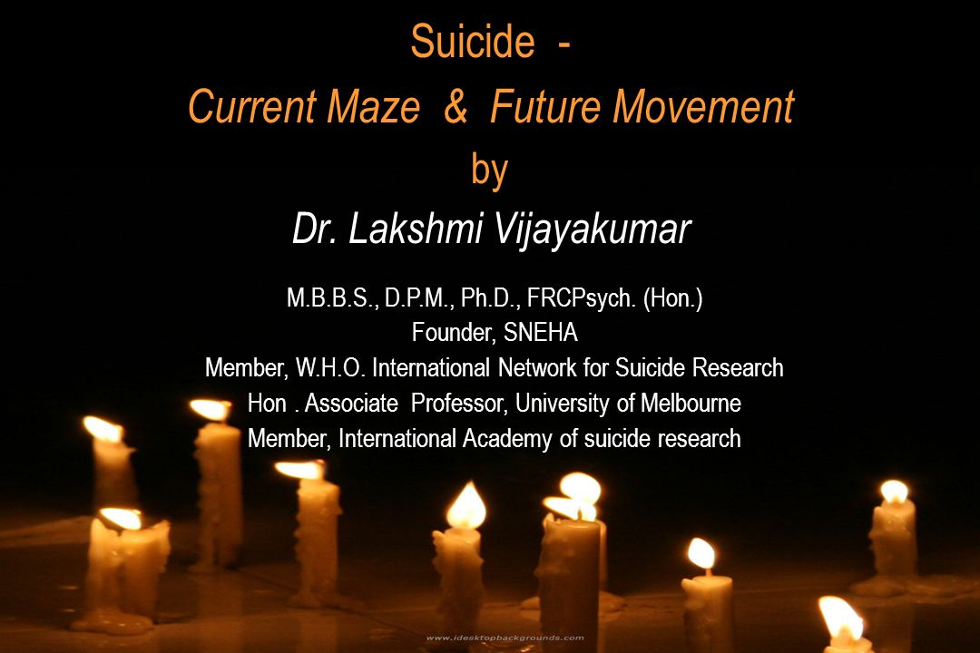 Suicide - Current Maze & Future Movement by Dr. Lakshmi Vijayakumar M.B.B.S., D.P.M., Ph.D., FRCPsych. (Hon.) Founder, SNEHA Member, W.H.O. Internatio