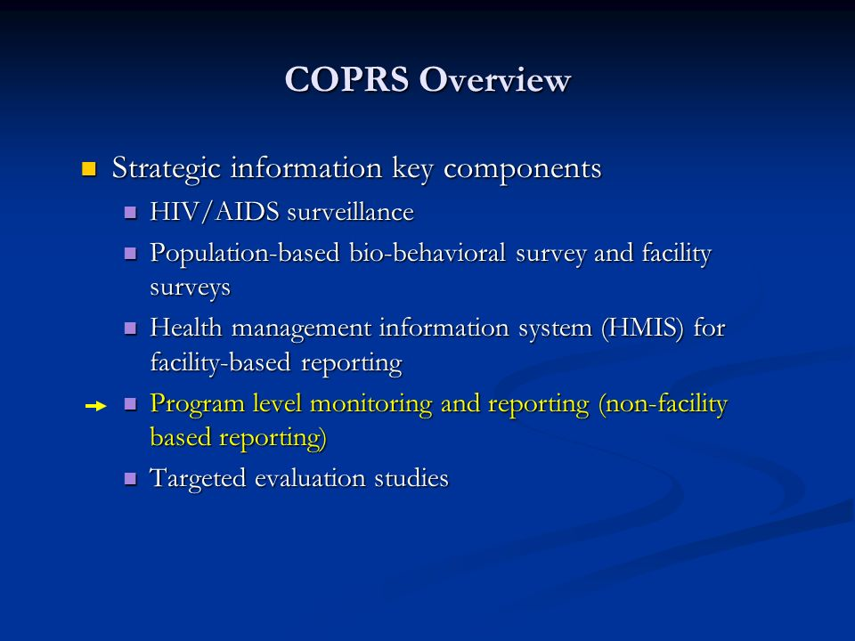 COPRS Overview Strategic information key components Strategic information key components HIV/AIDS surveillance HIV/AIDS surveillance Population-based bio-behavioral survey and facility surveys Population-based bio-behavioral survey and facility surveys Health management information system (HMIS) for facility-based reporting Health management information system (HMIS) for facility-based reporting Program level monitoring and reporting (non-facility based reporting) Program level monitoring and reporting (non-facility based reporting) Targeted evaluation studies Targeted evaluation studies