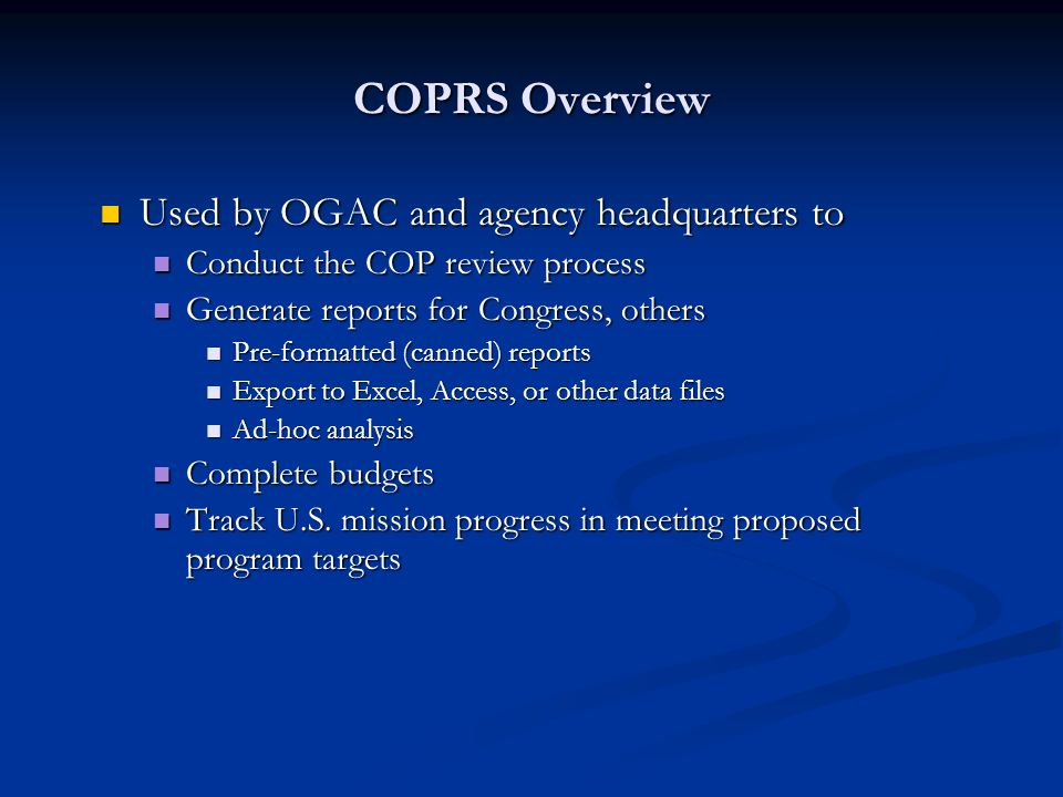 Used by OGAC and agency headquarters to Used by OGAC and agency headquarters to Conduct the COP review process Conduct the COP review process Generate reports for Congress, others Generate reports for Congress, others Pre-formatted (canned) reports Pre-formatted (canned) reports Export to Excel, Access, or other data files Export to Excel, Access, or other data files Ad-hoc analysis Ad-hoc analysis Complete budgets Complete budgets Track U.S.