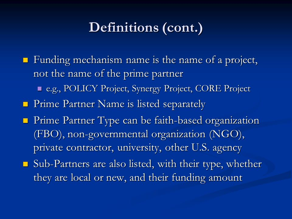 Definitions (cont.) Funding mechanism name is the name of a project, not the name of the prime partner Funding mechanism name is the name of a project, not the name of the prime partner e.g., POLICY Project, Synergy Project, CORE Project e.g., POLICY Project, Synergy Project, CORE Project Prime Partner Name is listed separately Prime Partner Name is listed separately Prime Partner Type can be faith-based organization (FBO), non-governmental organization (NGO), private contractor, university, other U.S.