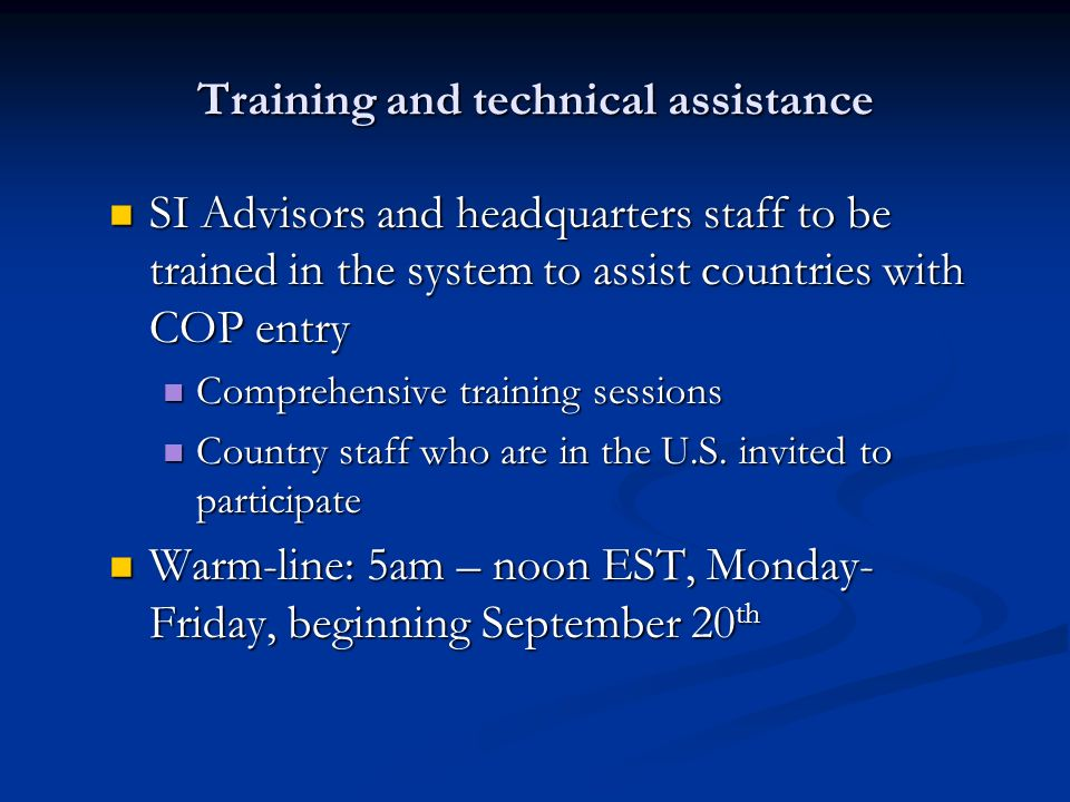 Training and technical assistance SI Advisors and headquarters staff to be trained in the system to assist countries with COP entry SI Advisors and headquarters staff to be trained in the system to assist countries with COP entry Comprehensive training sessions Comprehensive training sessions Country staff who are in the U.S.