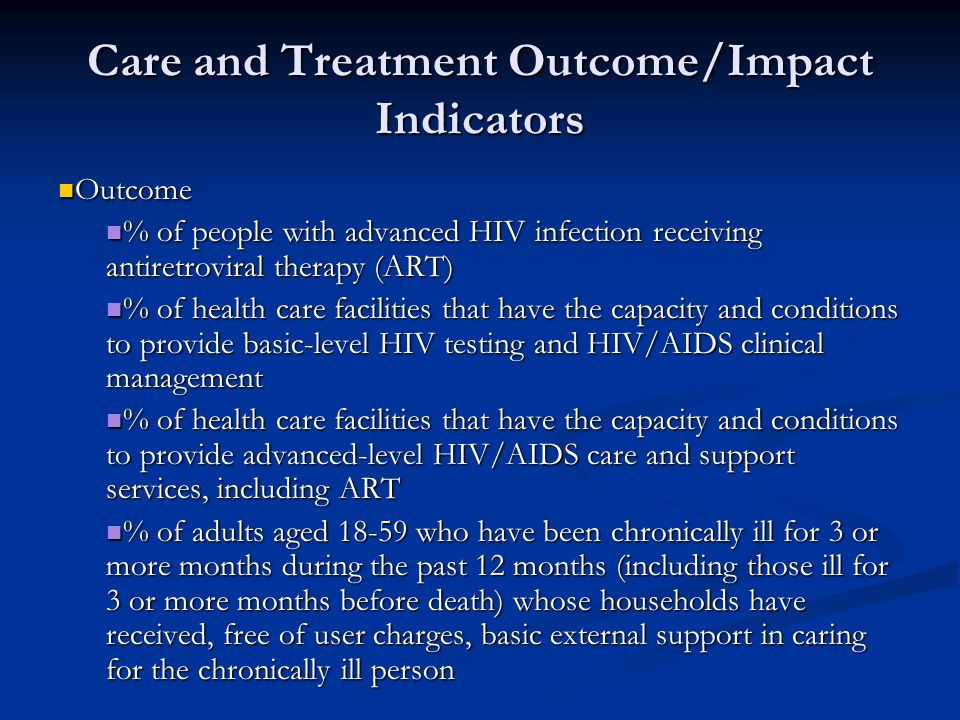 Care and Treatment Outcome/Impact Indicators Outcome Outcome % of people with advanced HIV infection receiving antiretroviral therapy (ART) % of people with advanced HIV infection receiving antiretroviral therapy (ART) % of health care facilities that have the capacity and conditions to provide basic-level HIV testing and HIV/AIDS clinical management % of health care facilities that have the capacity and conditions to provide basic-level HIV testing and HIV/AIDS clinical management % of health care facilities that have the capacity and conditions to provide advanced-level HIV/AIDS care and support services, including ART % of health care facilities that have the capacity and conditions to provide advanced-level HIV/AIDS care and support services, including ART % of adults aged who have been chronically ill for 3 or more months during the past 12 months (including those ill for 3 or more months before death) whose households have received, free of user charges, basic external support in caring for the chronically ill person % of adults aged who have been chronically ill for 3 or more months during the past 12 months (including those ill for 3 or more months before death) whose households have received, free of user charges, basic external support in caring for the chronically ill person