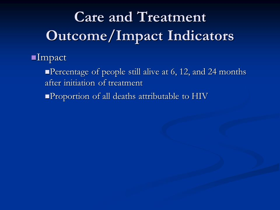 Care and Treatment Outcome/Impact Indicators Impact Impact Percentage of people still alive at 6, 12, and 24 months after initiation of treatment Perc