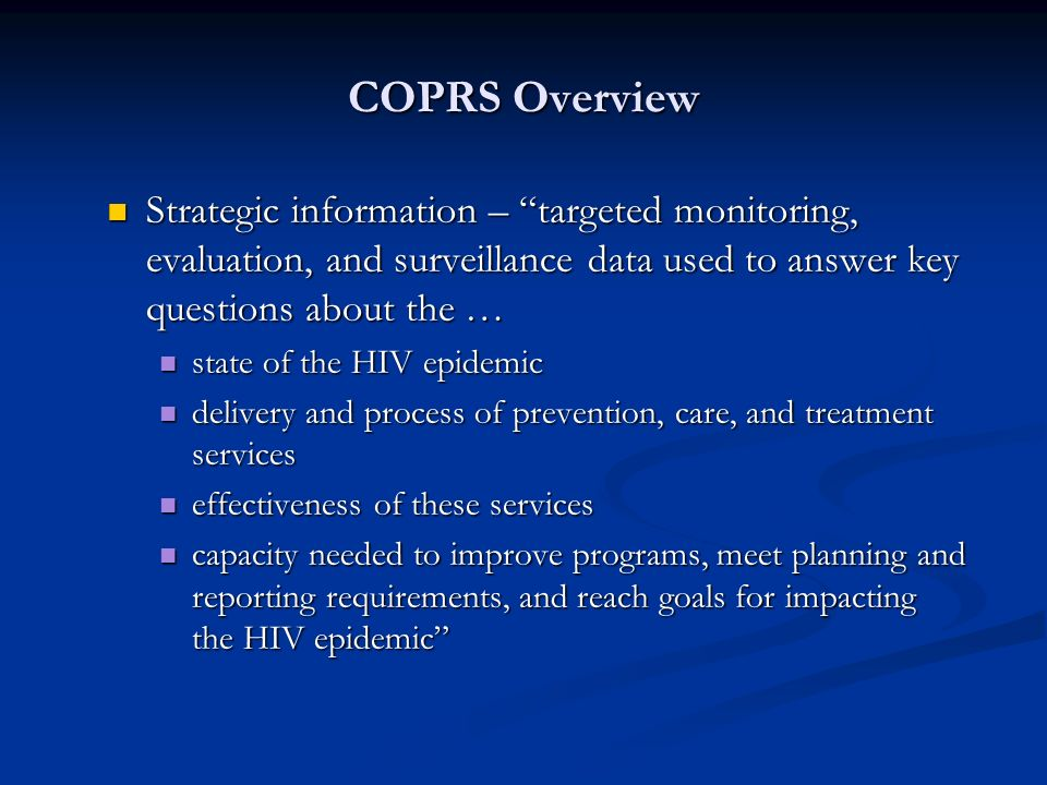 COPRS Overview Strategic information – targeted monitoring, evaluation, and surveillance data used to answer key questions about the … Strategic information – targeted monitoring, evaluation, and surveillance data used to answer key questions about the … state of the HIV epidemic state of the HIV epidemic delivery and process of prevention, care, and treatment services delivery and process of prevention, care, and treatment services effectiveness of these services effectiveness of these services capacity needed to improve programs, meet planning and reporting requirements, and reach goals for impacting the HIV epidemic capacity needed to improve programs, meet planning and reporting requirements, and reach goals for impacting the HIV epidemic