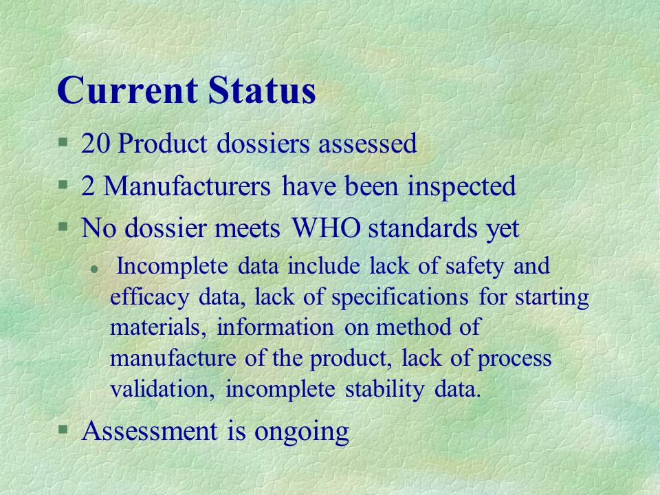 Current Status §20 Product dossiers assessed §2 Manufacturers have been inspected §No dossier meets WHO standards yet l Incomplete data include lack o