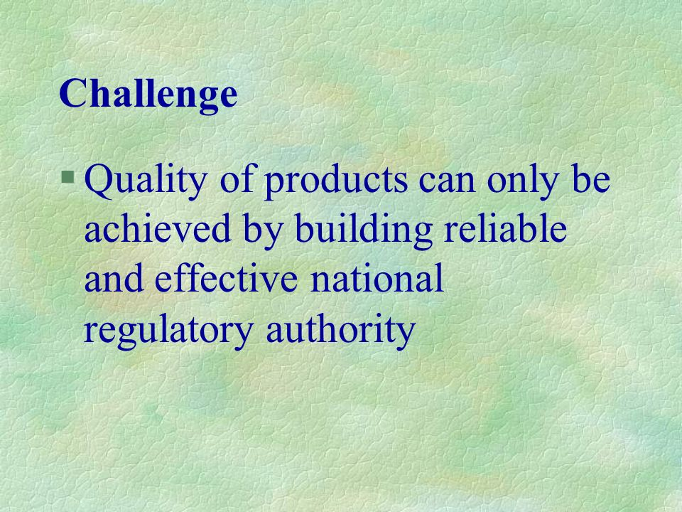 Challenge §Quality of products can only be achieved by building reliable and effective national regulatory authority