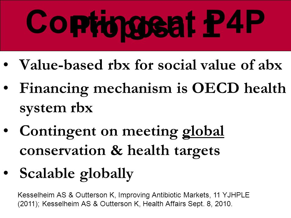 Proposal 1 Value-based rbx for social value of abx Financing mechanism is OECD health system rbx Contingent on meeting global conservation & health targets Scalable globally Kesselheim AS & Outterson K, Improving Antibiotic Markets, 11 YJHPLE (2011); Kesselheim AS & Outterson K, Health Affairs Sept.
