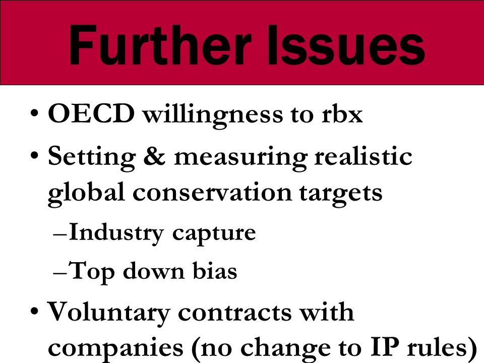 Further Issues OECD willingness to rbx Setting & measuring realistic global conservation targets –Industry capture –Top down bias Voluntary contracts with companies (no change to IP rules)