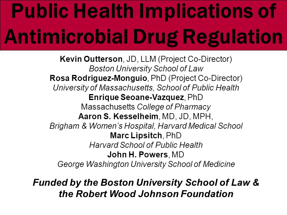 Public Health Implications of Antimicrobial Drug Regulation Kevin Outterson, JD, LLM (Project Co-Director) Boston University School of Law Rosa Rodriguez-Monguio, PhD (Project Co-Director) University of Massachusetts, School of Public Health Enrique Seoane-Vazquez, PhD Massachusetts College of Pharmacy Aaron S.
