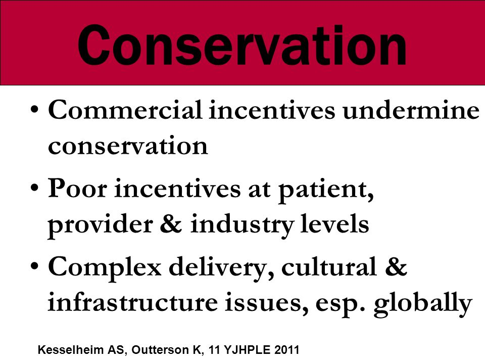 Conservation Commercial incentives undermine conservation Poor incentives at patient, provider & industry levels Complex delivery, cultural & infrastructure issues, esp.