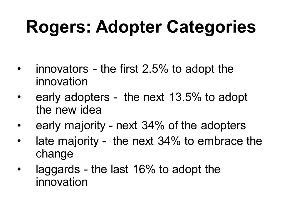 Rogers: Adopter Categories innovators - the first 2.5% to adopt the innovation early adopters - the next 13.5% to adopt the new idea early majority -