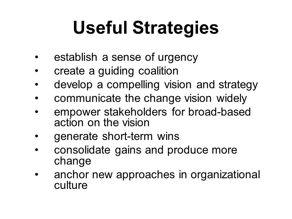 Useful Strategies establish a sense of urgency create a guiding coalition develop a compelling vision and strategy communicate the change vision widel