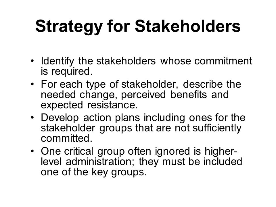 Strategy for Stakeholders Identify the stakeholders whose commitment is required. For each type of stakeholder, describe the needed change, perceived
