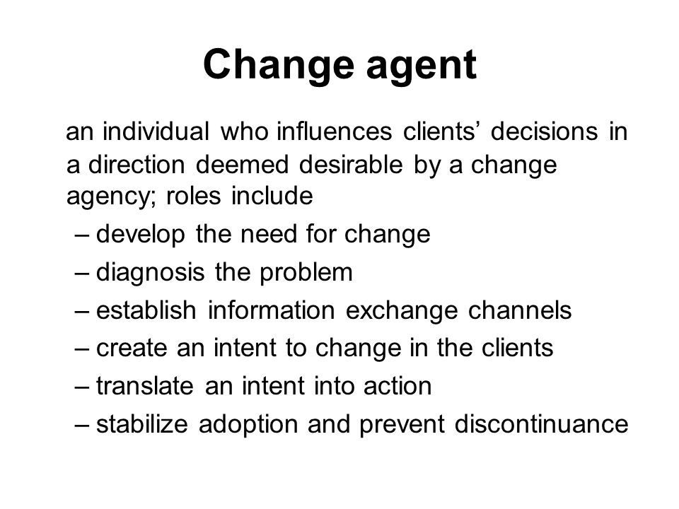 Change agent an individual who influences clients decisions in a direction deemed desirable by a change agency; roles include –develop the need for ch
