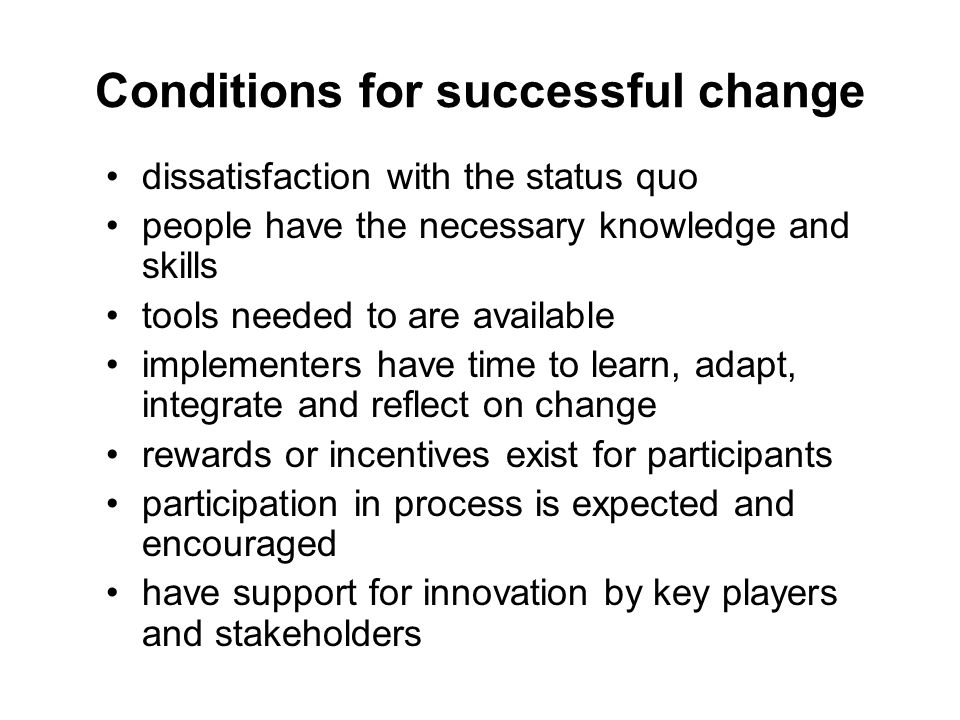 Conditions for successful change dissatisfaction with the status quo people have the necessary knowledge and skills tools needed to are available impl