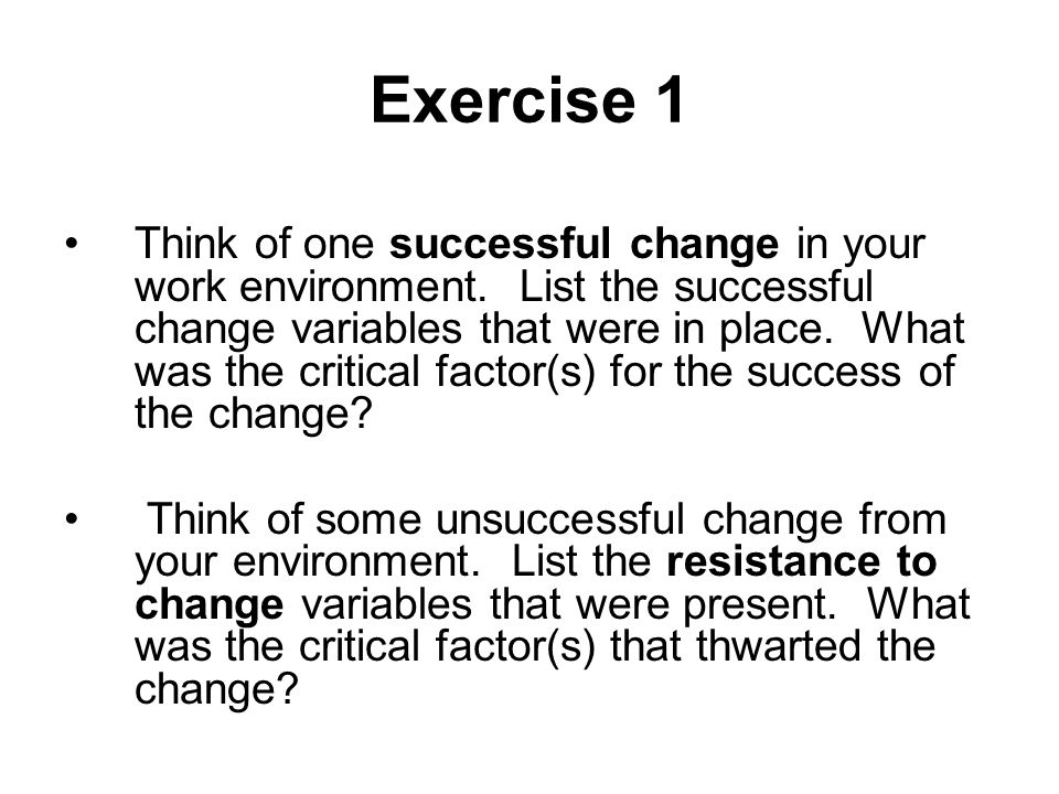 Exercise 1 Think of one successful change in your work environment. List the successful change variables that were in place. What was the critical fac