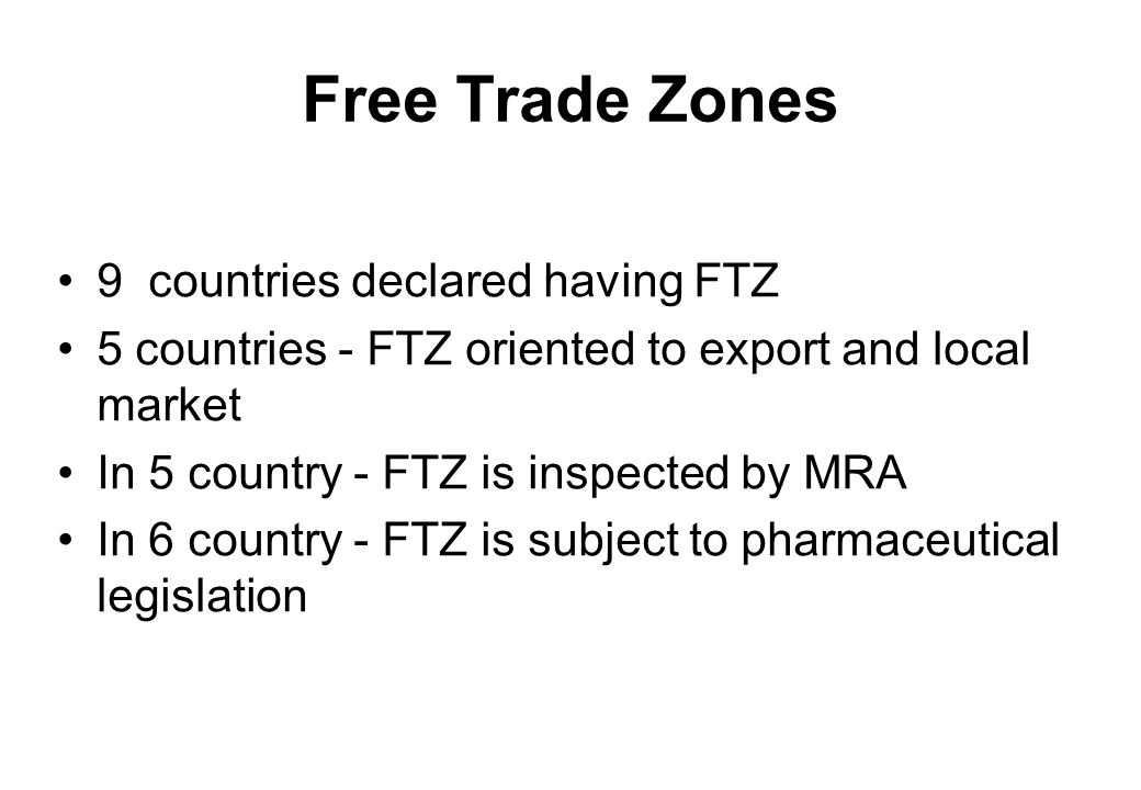 Free Trade Zones 9 countries declared having FTZ 5 countries - FTZ oriented to export and local market In 5 country - FTZ is inspected by MRA In 6 country - FTZ is subject to pharmaceutical legislation