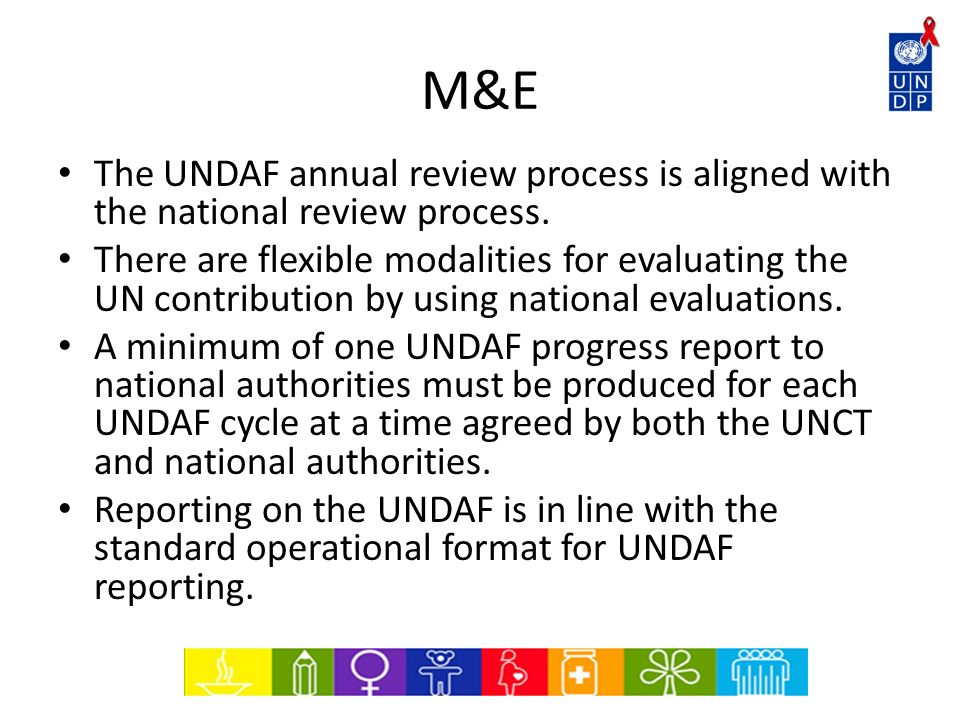 M&E The UNDAF annual review process is aligned with the national review process. There are flexible modalities for evaluating the UN contribution by u