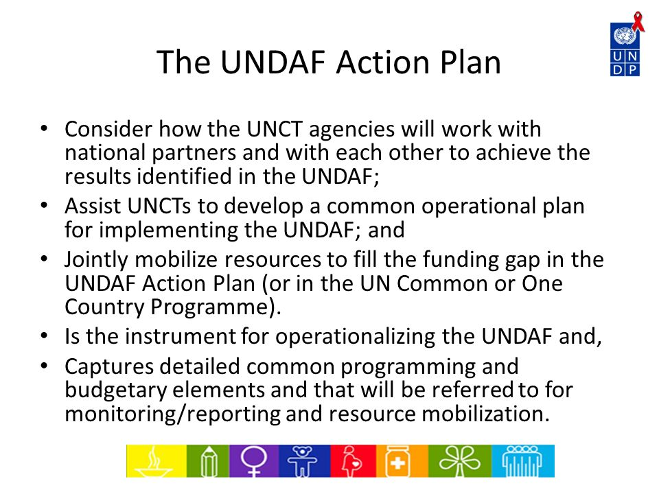 The UNDAF Action Plan Consider how the UNCT agencies will work with national partners and with each other to achieve the results identified in the UND