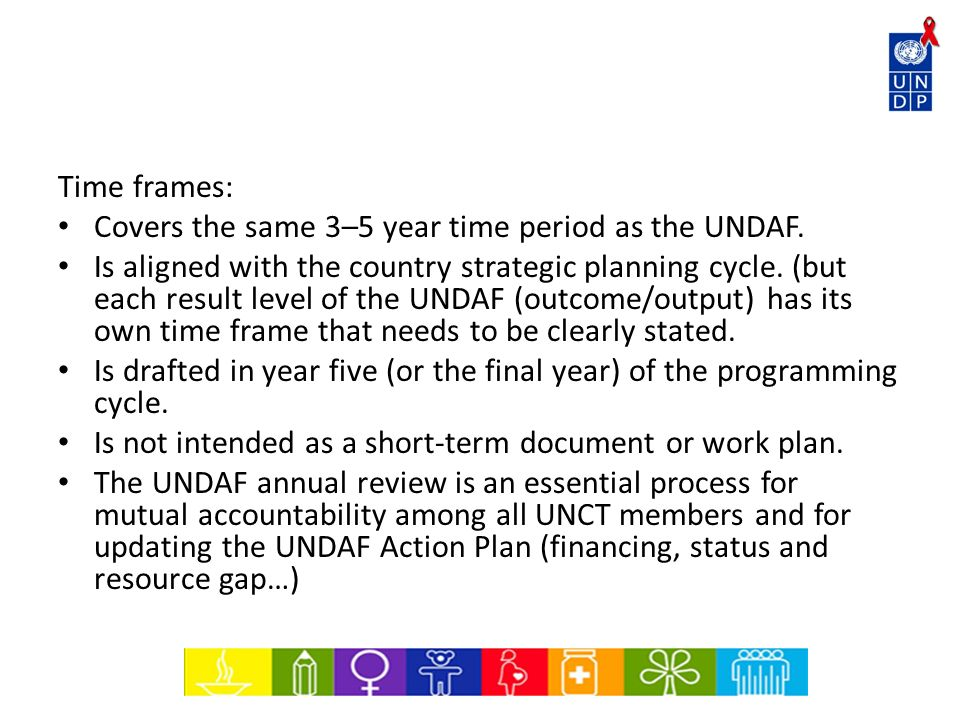 Time frames: Covers the same 3–5 year time period as the UNDAF. Is aligned with the country strategic planning cycle. (but each result level of the UN