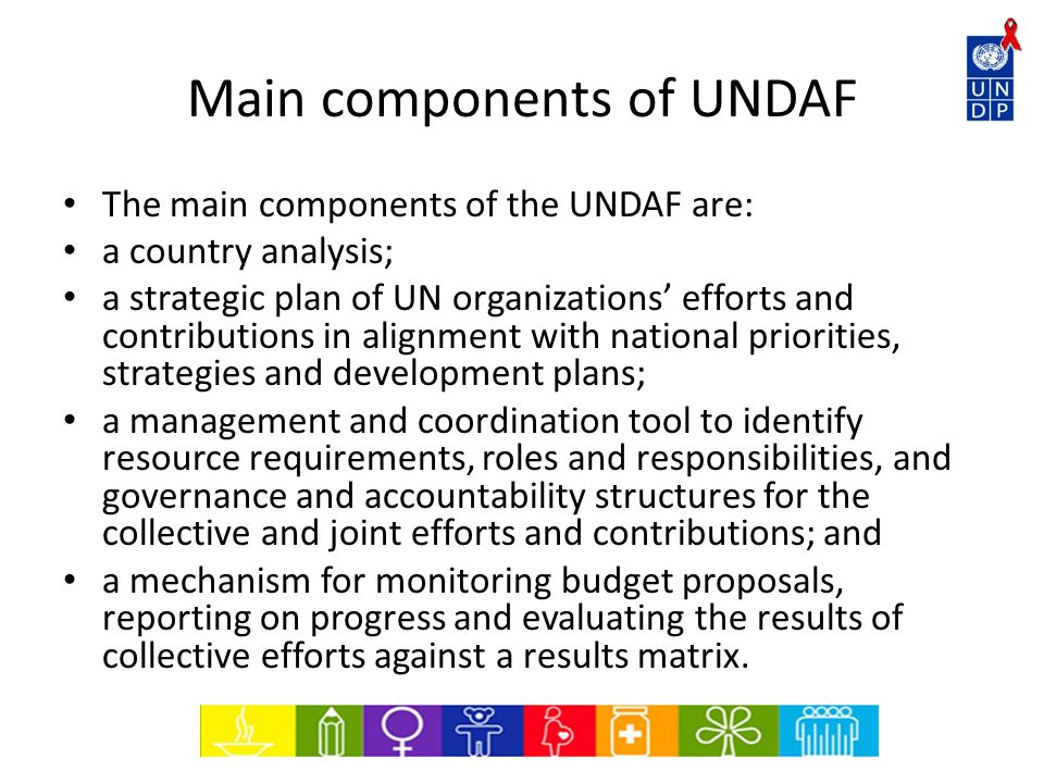 Main components of UNDAF The main components of the UNDAF are: a country analysis; a strategic plan of UN organizations efforts and contributions in a