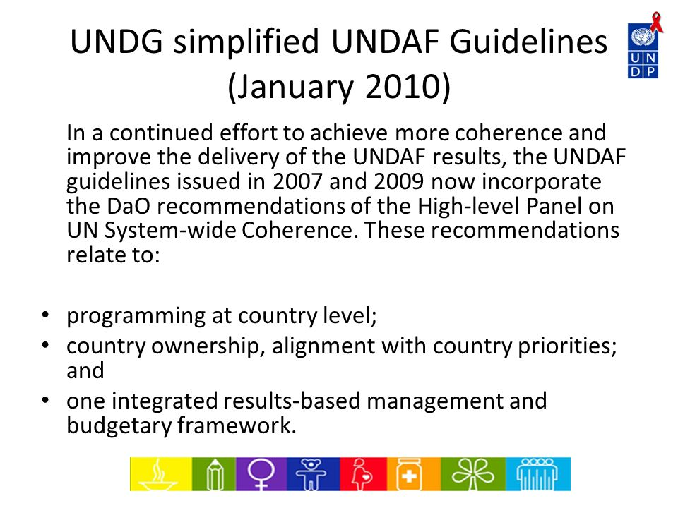 UNDG simplified UNDAF Guidelines (January 2010) In a continued effort to achieve more coherence and improve the delivery of the UNDAF results, the UND
