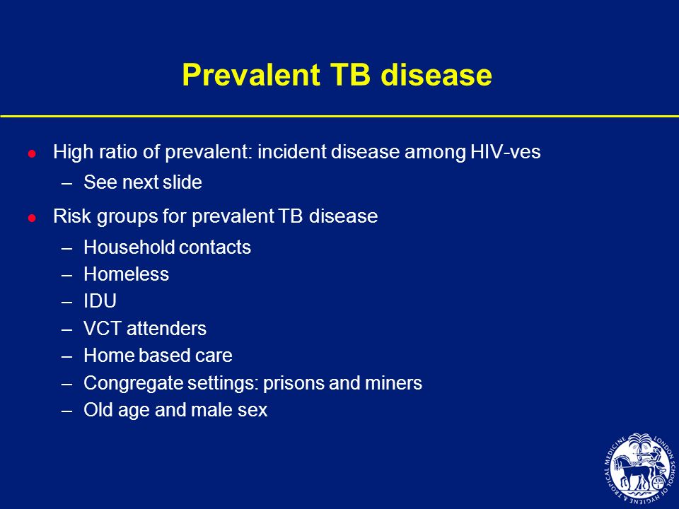 Prevalent TB disease l High ratio of prevalent: incident disease among HIV-ves –See next slide l Risk groups for prevalent TB disease –Household conta