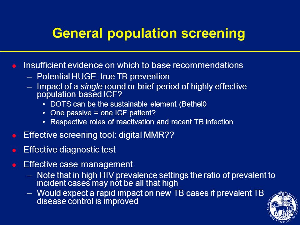 General population screening l Insufficient evidence on which to base recommendations –Potential HUGE: true TB prevention –Impact of a single round or