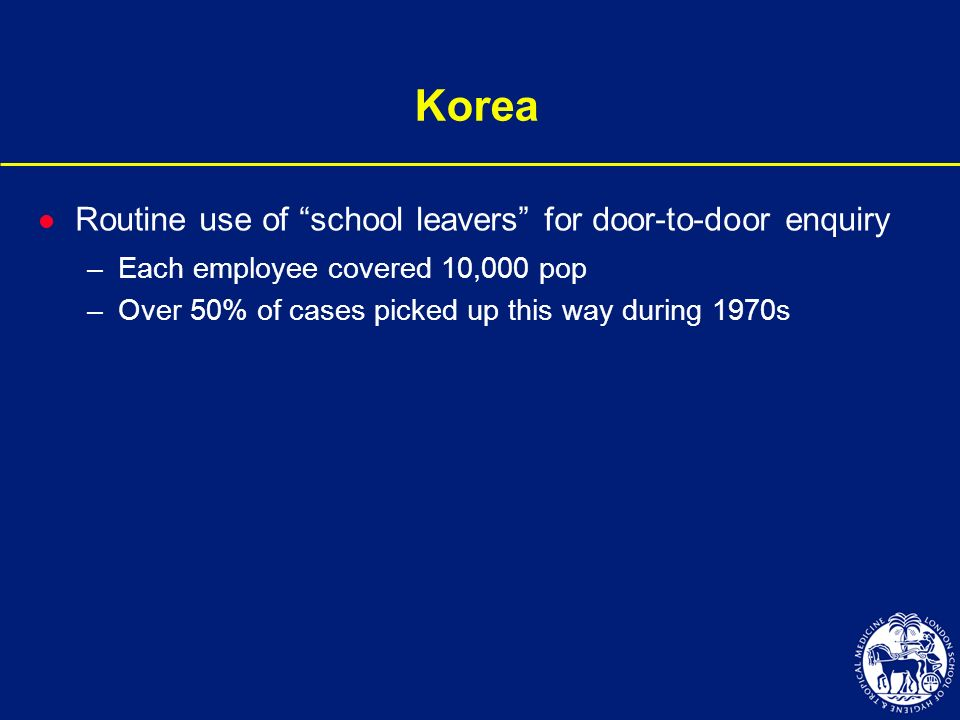 Korea l Routine use of school leavers for door-to-door enquiry –Each employee covered 10,000 pop –Over 50% of cases picked up this way during 1970s