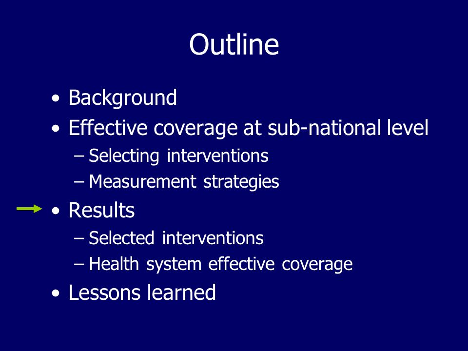 Outline Background Effective coverage at sub-national level –Selecting interventions –Measurement strategies Results –Selected interventions –Health system effective coverage Lessons learned