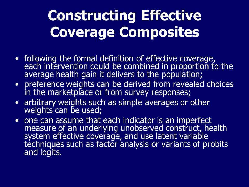 Constructing Effective Coverage Composites following the formal definition of effective coverage, each intervention could be combined in proportion to the average health gain it delivers to the population; preference weights can be derived from revealed choices in the marketplace or from survey responses; arbitrary weights such as simple averages or other weights can be used; one can assume that each indicator is an imperfect measure of an underlying unobserved construct, health system effective coverage, and use latent variable techniques such as factor analysis or variants of probits and logits.