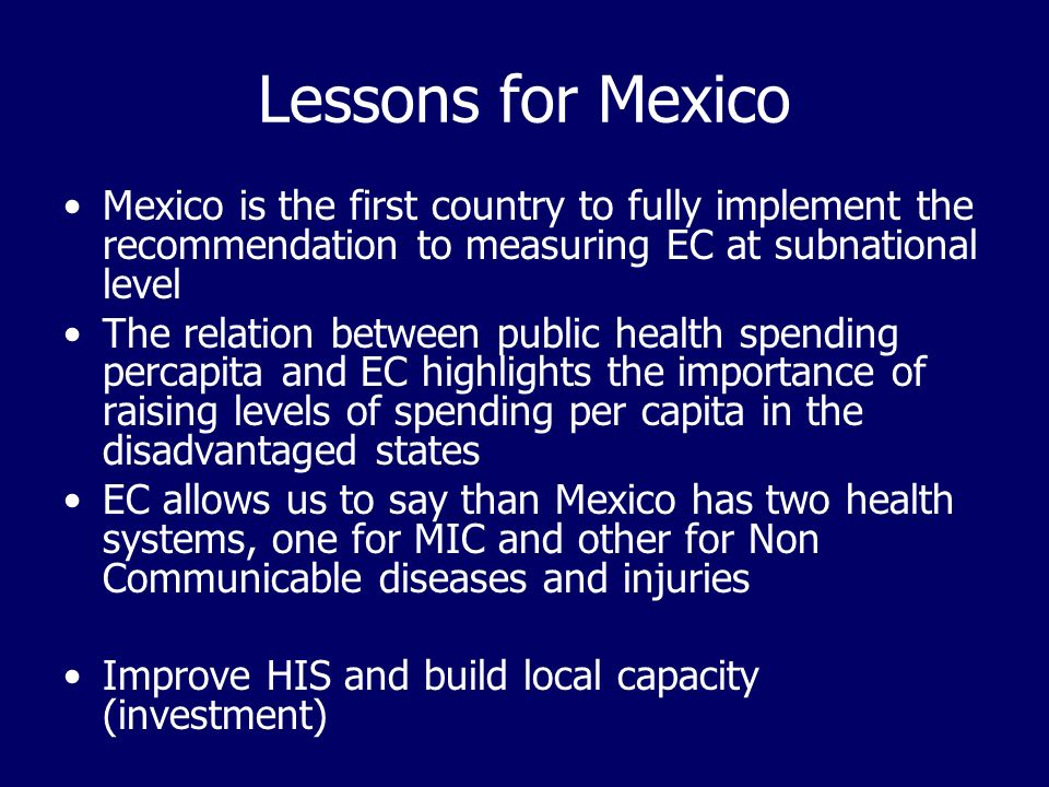 Lessons for Mexico Mexico is the first country to fully implement the recommendation to measuring EC at subnational level The relation between public health spending percapita and EC highlights the importance of raising levels of spending per capita in the disadvantaged states EC allows us to say than Mexico has two health systems, one for MIC and other for Non Communicable diseases and injuries Improve HIS and build local capacity (investment)