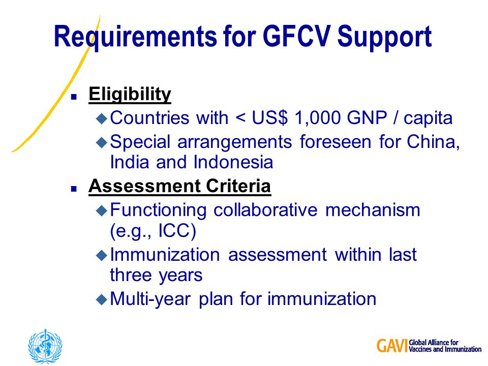 Requirements for GFCV Support n Eligibility u Countries with < US$ 1,000 GNP / capita u Special arrangements foreseen for China, India and Indonesia n Assessment Criteria u Functioning collaborative mechanism (e.g., ICC) u Immunization assessment within last three years u Multi-year plan for immunization