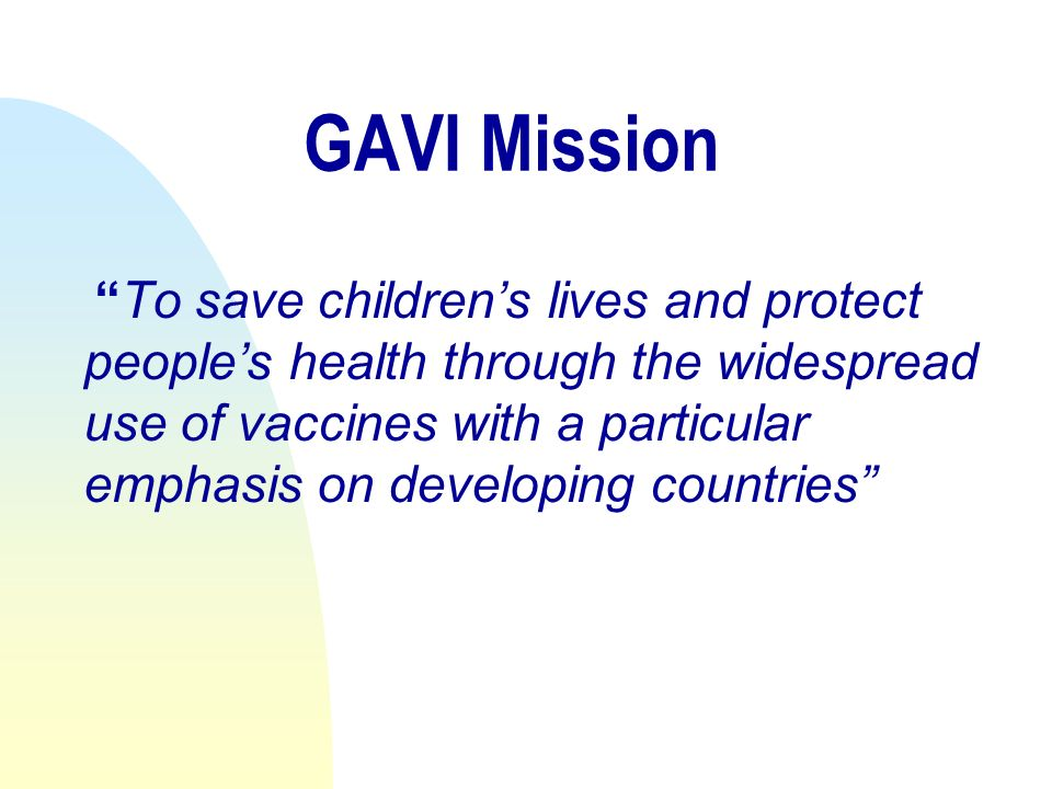 GAVI Mission To save childrens lives and protect peoples health through the widespread use of vaccines with a particular emphasis on developing countries