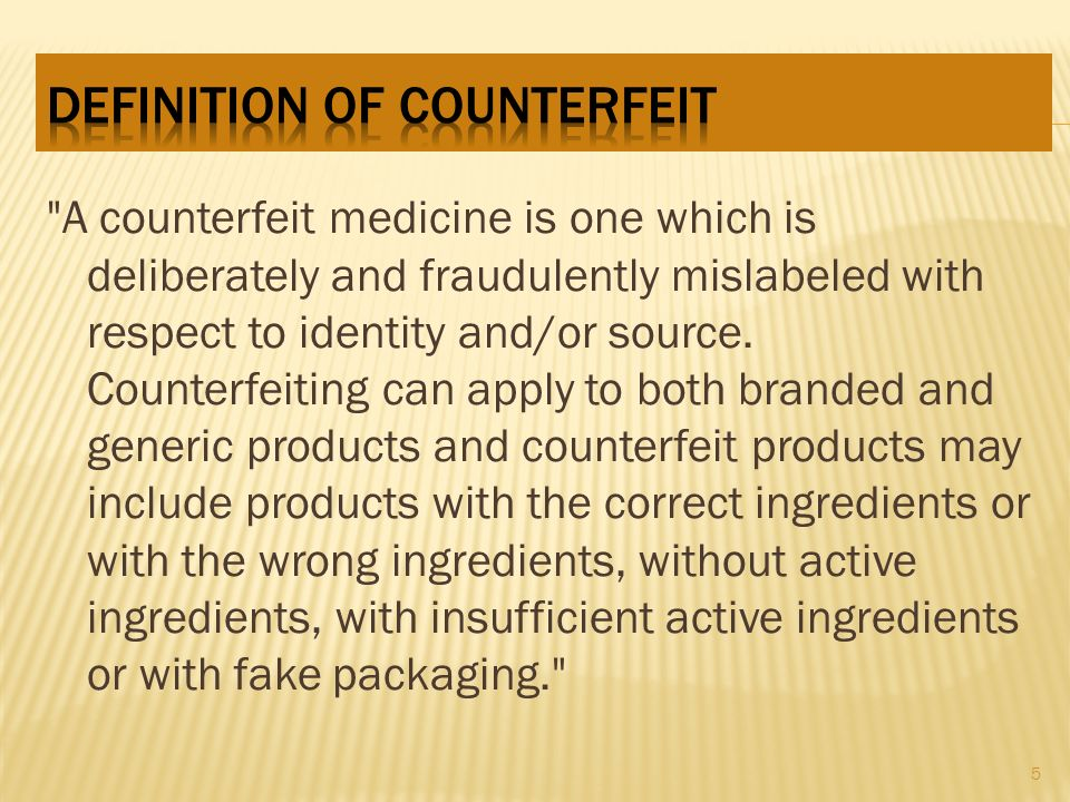 А counterfeit medicine is one which is deliberately and fraudulently mislabeled with respect to identity and/or source.
