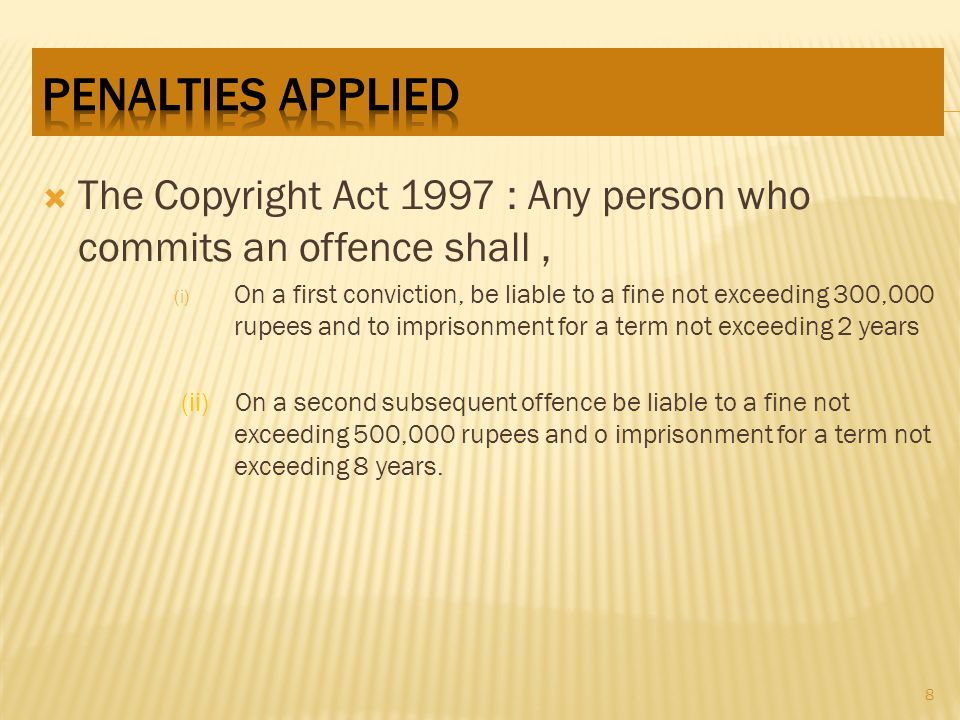The Copyright Act 1997 : Any person who commits an offence shall, (i) On a first conviction, be liable to a fine not exceeding 300,000 rupees and to imprisonment for a term not exceeding 2 years (ii) On a second subsequent offence be liable to a fine not exceeding 500,000 rupees and o imprisonment for a term not exceeding 8 years.