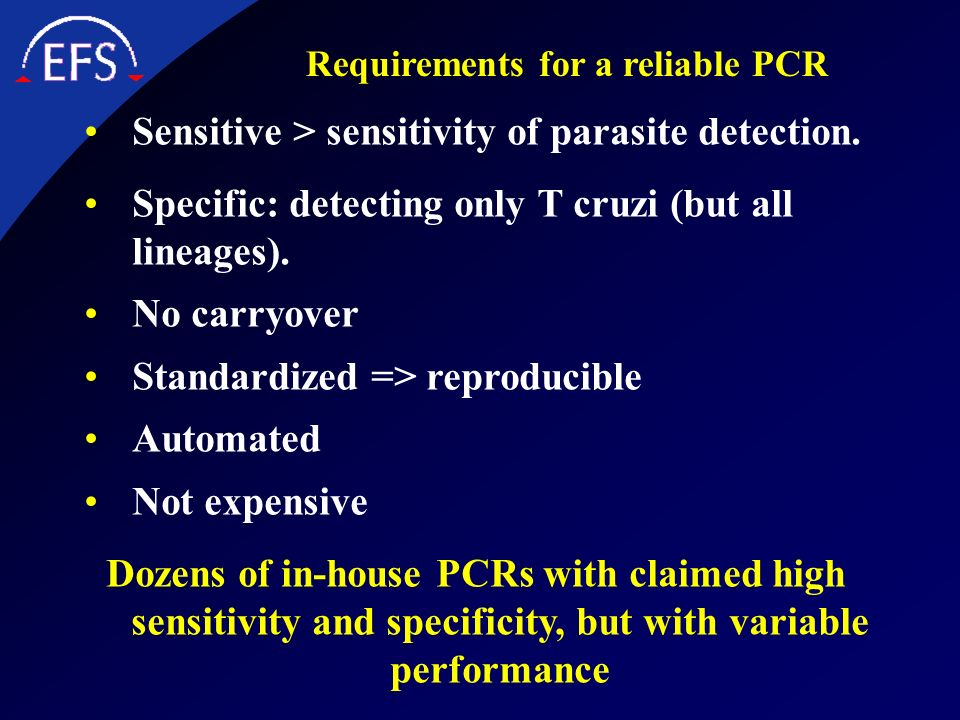 Requirements for a reliable PCR Sensitive > sensitivity of parasite detection. Specific: detecting only T cruzi (but all lineages). No carryover Stand