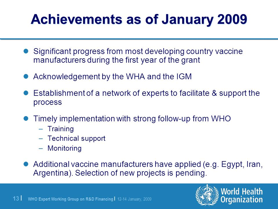 WHO Expert Working Group on R&D Financing | January, | Achievements as of January 2009 Significant progress from most developing country vaccine manufacturers during the first year of the grant Acknowledgement by the WHA and the IGM Establishment of a network of experts to facilitate & support the process Timely implementation with strong follow-up from WHO –Training –Technical support –Monitoring Additional vaccine manufacturers have applied (e.g.