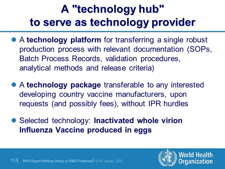 WHO Expert Working Group on R&D Financing | 12-14 January, 2009 15 | A technology platform for transferring a single robust production process with relevant documentation (SOPs, Batch Process Records, validation procedures, analytical methods and release criteria) A technology package transferable to any interested developing country vaccine manufacturers, upon requests (and possibly fees), without IPR hurdles Selected technology: Inactivated whole virion Influenza Vaccine produced in eggs A technology hub to serve as technology provider