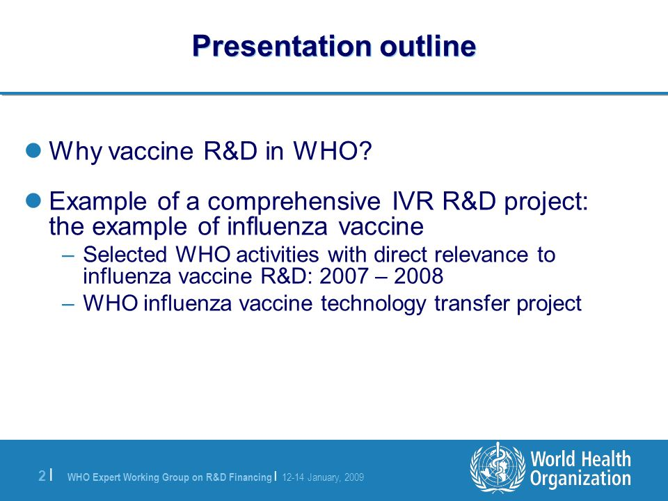 WHO Expert Working Group on R&D Financing | 12-14 January, 2009 2 |2 | Presentation outline Why vaccine R&D in WHO.