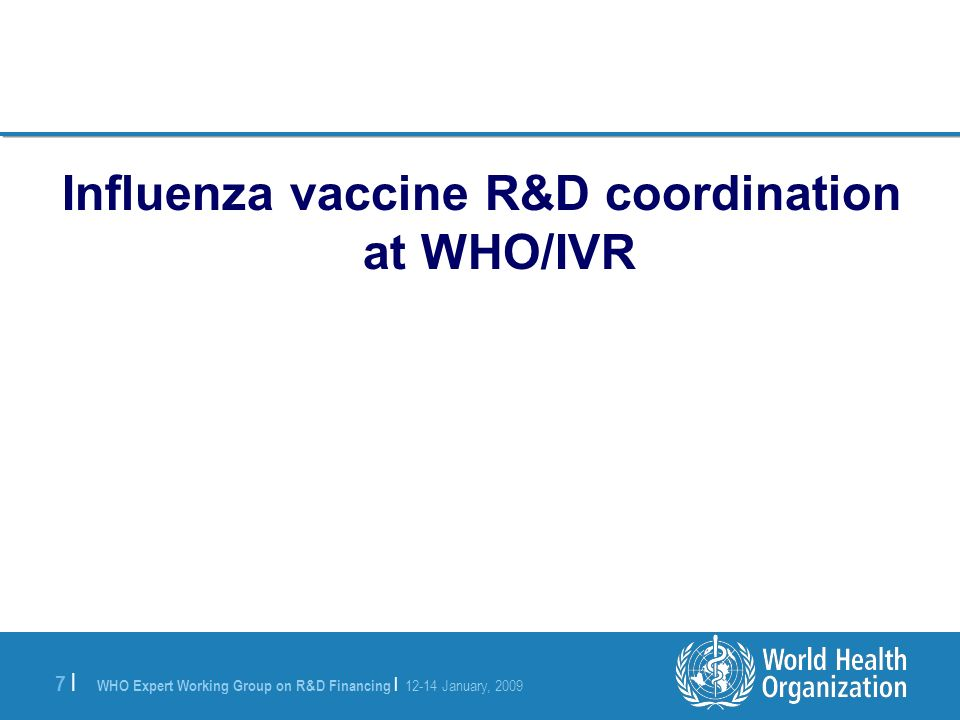 WHO Expert Working Group on R&D Financing | 12-14 January, 2009 7 |7 | Influenza vaccine R&D coordination at WHO/IVR