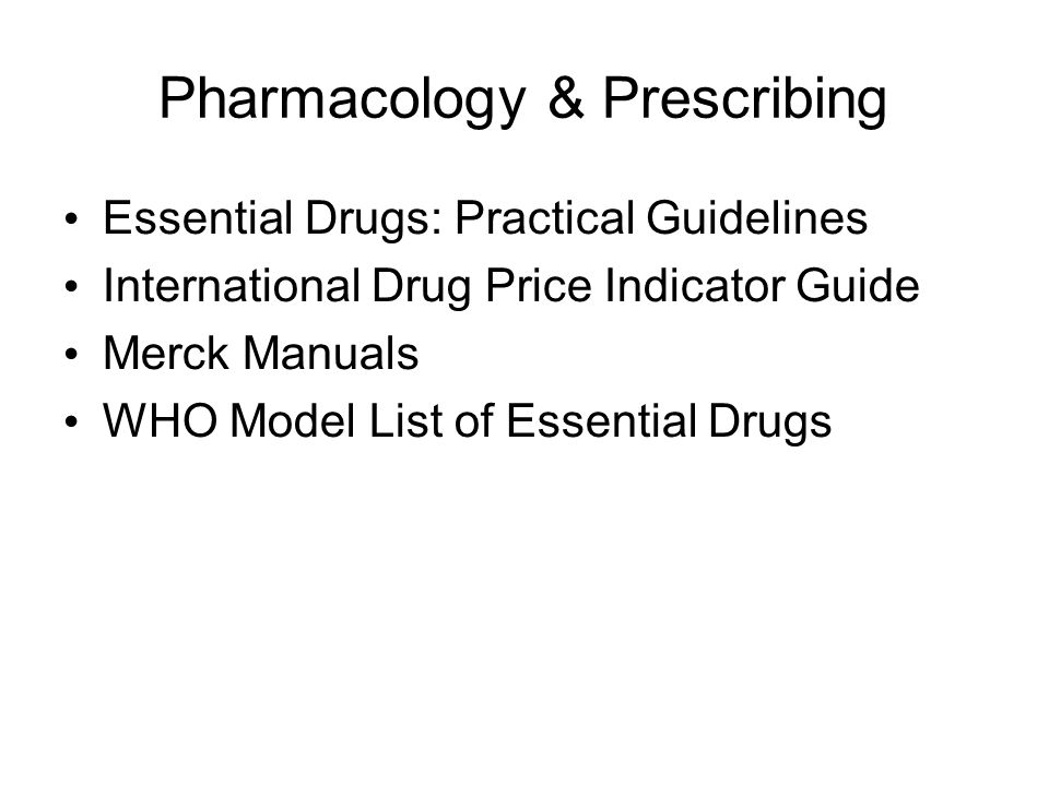 Pharmacology & Prescribing Essential Drugs: Practical Guidelines International Drug Price Indicator Guide Merck Manuals WHO Model List of Essential Drugs