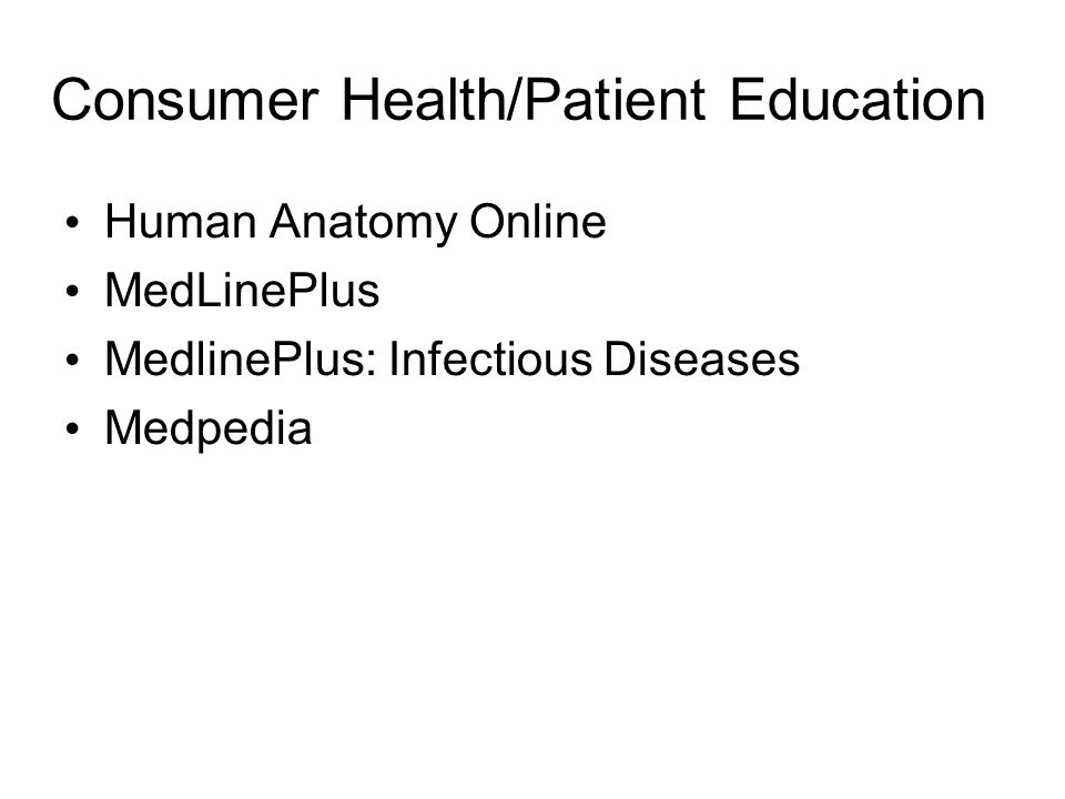 Consumer Health/Patient Education Human Anatomy Online MedLinePlus MedlinePlus: Infectious Diseases Medpedia